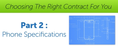 Choosing The Right Contract For You – Part 2 – Phone Specifications